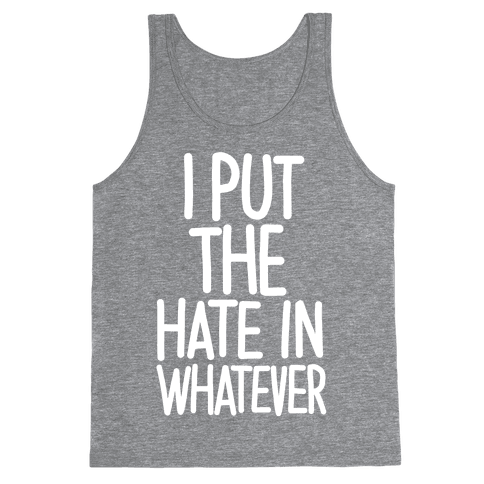 I Put The Hate in Whatever. Tank Top