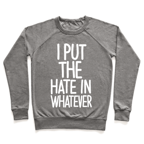 I Put The Hate in Whatever. Pullover