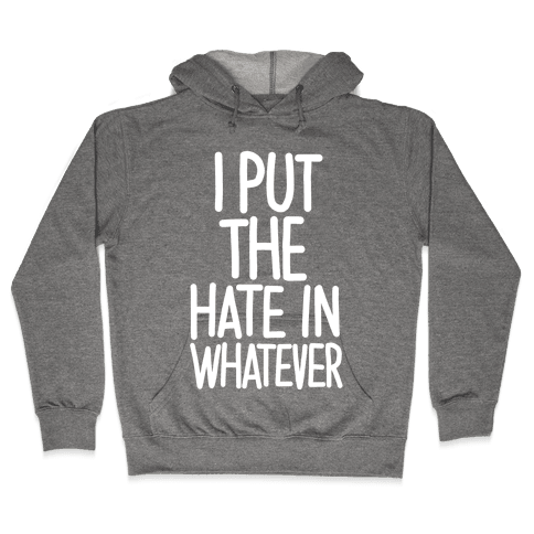 I Put The Hate in Whatever. Hooded Sweatshirt