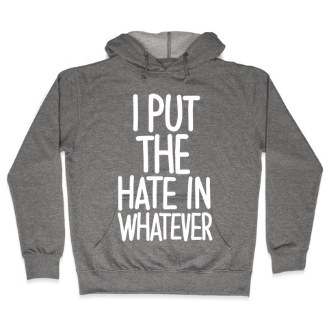 I Put The Hate in Whatever. Hooded Sweatshirt