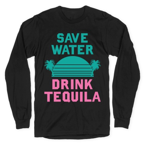 Save Water Drink Tequila Long Sleeve T-Shirt