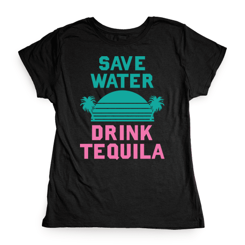 Save Water Drink Tequila Womens T-Shirt