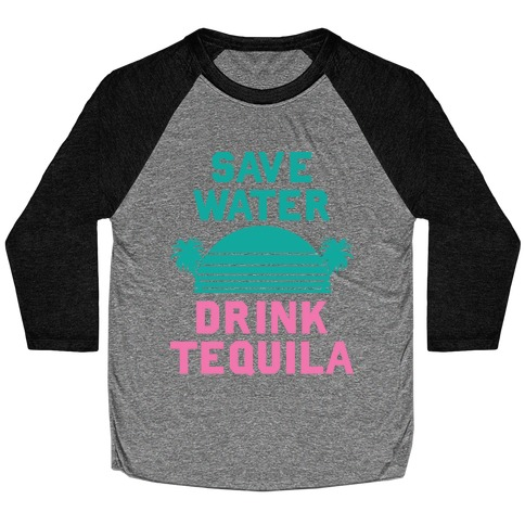 Save Water Drink Tequila Baseball Tee