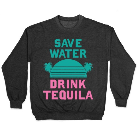 Save Water Drink Tequila Pullover