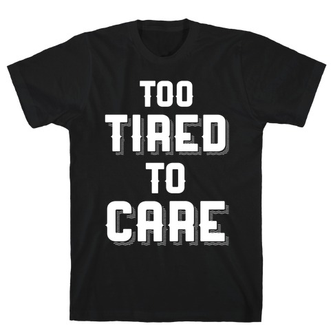 Too Tired To Care Mens T-Shirt