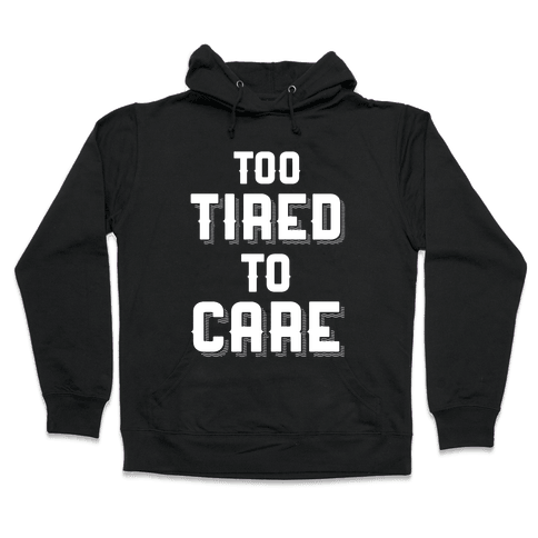 Too Tired To Care Hooded Sweatshirt