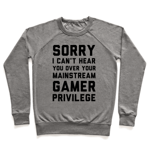 Sorry I Can't Hear You Over Your Mainstream Gamer Privilege Pullover
