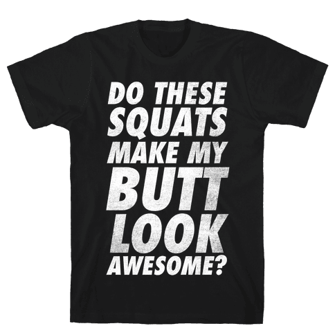 Do These Squats Make My Butt Look Awesome? Mens T-Shirt