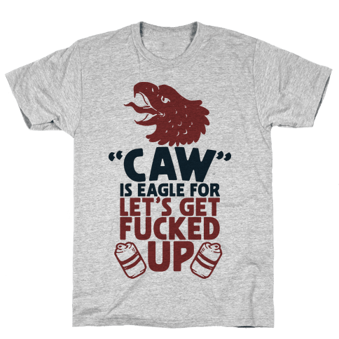 Caw is Eagle for Let's Get F***ed Up Mens T-Shirt