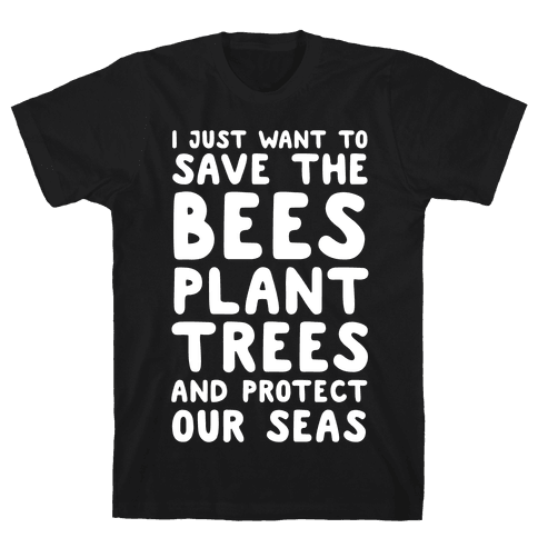 I Just Want To Save The Bees, Plant Trees And Protect The Seas Mens T-Shirt