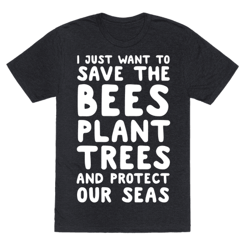 I Just Want To Save The Bees, Plant Trees And Protect The Seas
