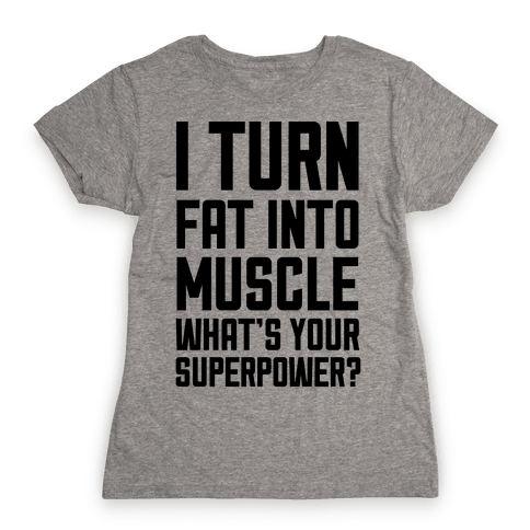 I Turn Fat Into Muscle What's Your Superpower? Womens T-Shirt