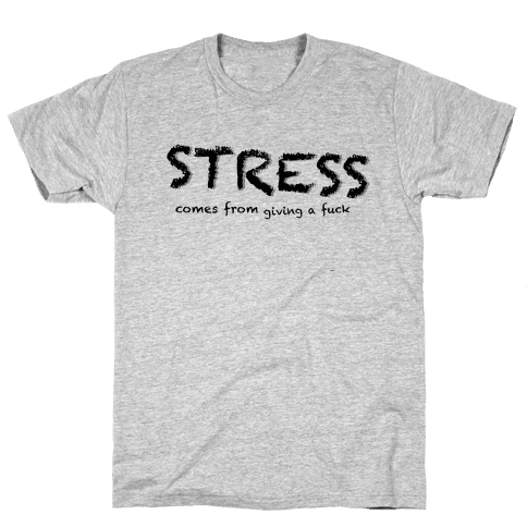 Stress Comes from Giving a F*** Mens T-Shirt