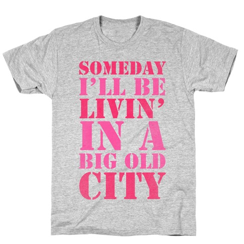Someday I'll Be Livin' In A Big Old City T-Shirt