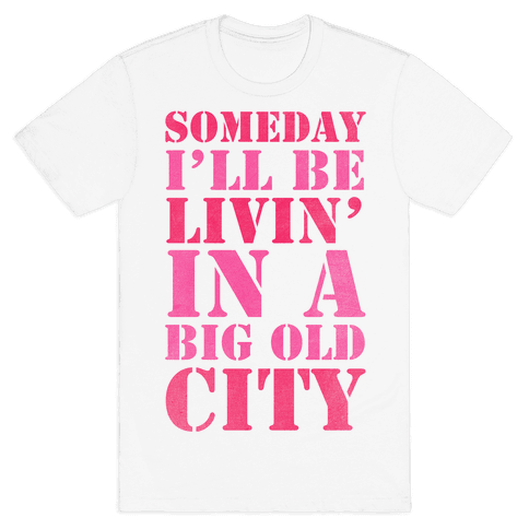 Someday I'll Be Livin' In A Big Old City Mens T-Shirt