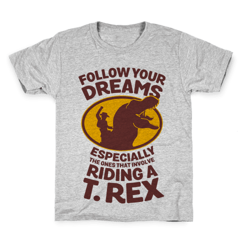 Follow Your Dreams Especially the Ones that Involve Riding a T. Rex Kids T-Shirt