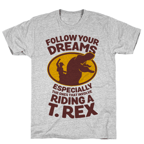 Follow Your Dreams Especially the Ones that Involve Riding a T. Rex Mens T-Shirt