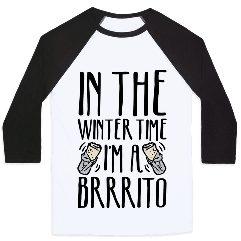 In The Winter Time I'm A Brrrito Baseball Tee