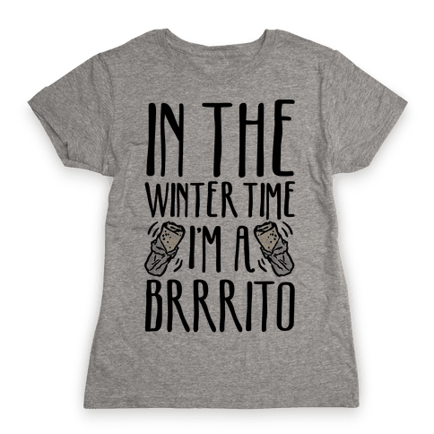 In The Winter Time I'm A Brrrito Womens T-Shirt