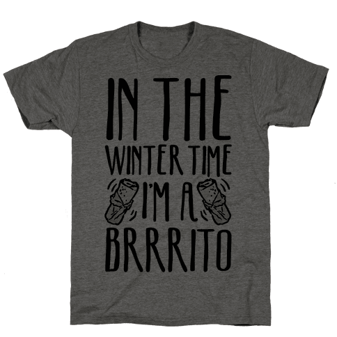 In The Winter Time I'm A Brrrito Mens T-Shirt