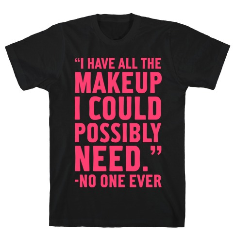 I Have All The Makeup I'll Ever Need Said No One Ever T-Shirt