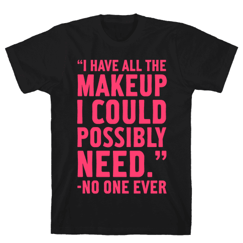 I Have All The Makeup I'll Ever Need Said No One Ever Mens T-Shirt