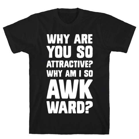 Why Are You So Attractive? Why Am I So Awkward? Mens T-Shirt