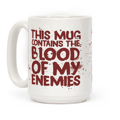 This Mug Contains the Blood of My Enemies