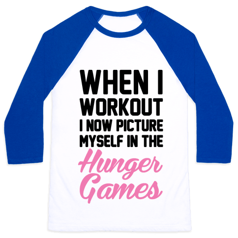 When I Work Out I Now Picture Myself In The Hunger Games Baseball Tee
