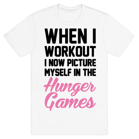 When I Work Out I Now Picture Myself In The Hunger Games Mens T-Shirt