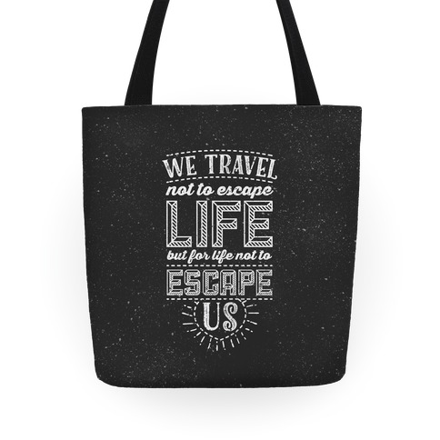 We Travel Not to Escape Life but for Life Not to Escape Us Tote