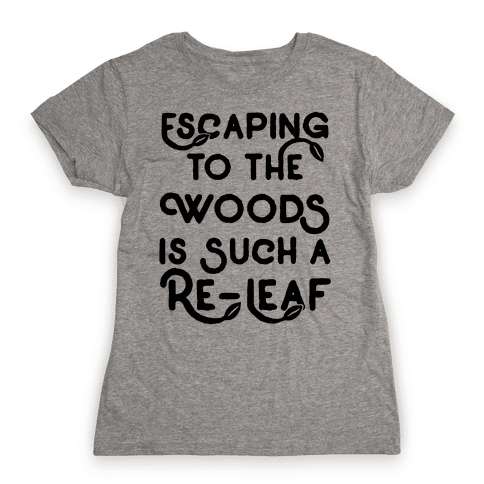 Escaping To The Woods Is Such A Re-Leaf Womens T-Shirt