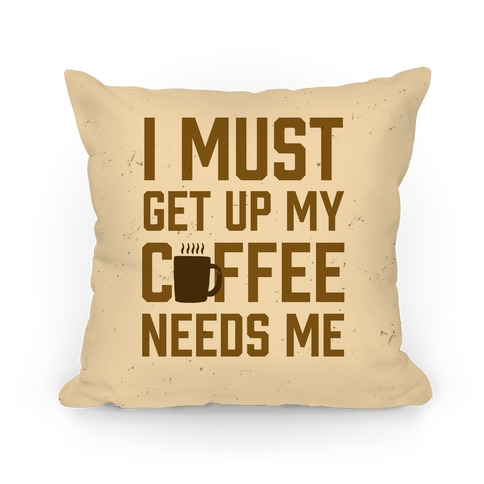 I Must Get Up My Coffee Needs Me Pillow