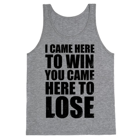 I Came Here To Win, You Came Here To Lose (Tank) Tank Top