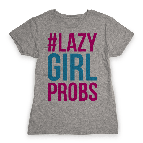 #Lazy Girl Probs Womens T-Shirt