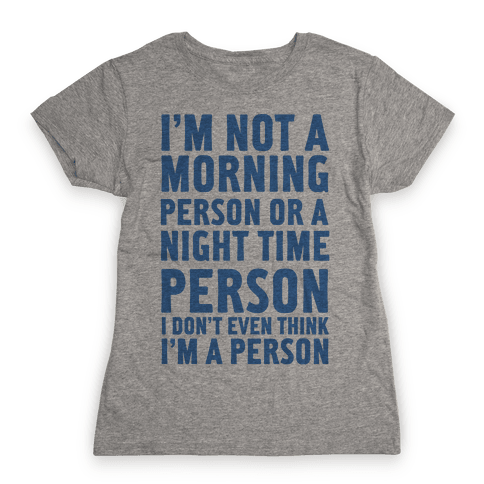 I'm Not A Morning Person or A Night Time Person Womens T-Shirt