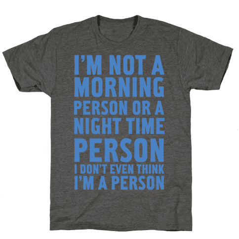 I'm Not A Morning Person or A Night Time Person