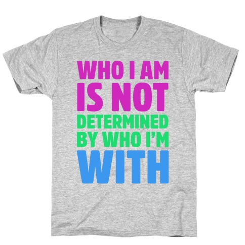 Who I Am Is Not Determined By Who I'm With (Polysexual) T-Shirt