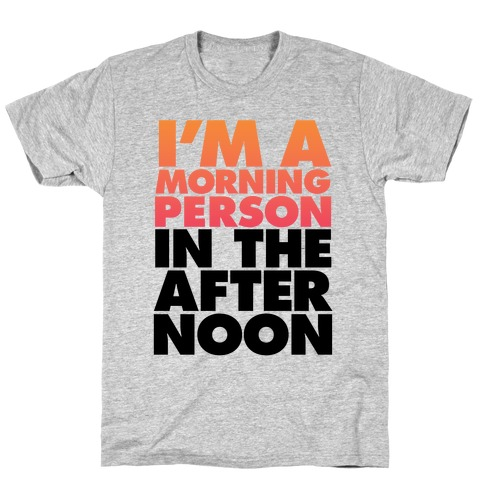 I'm A Morning Person In The Afternoon T-Shirt