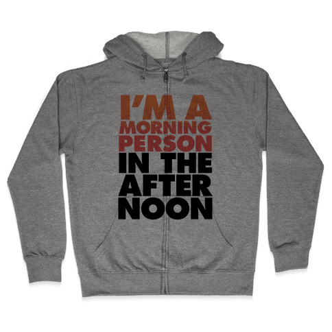 I'm A Morning Person In The Afternoon Zip Hoodie