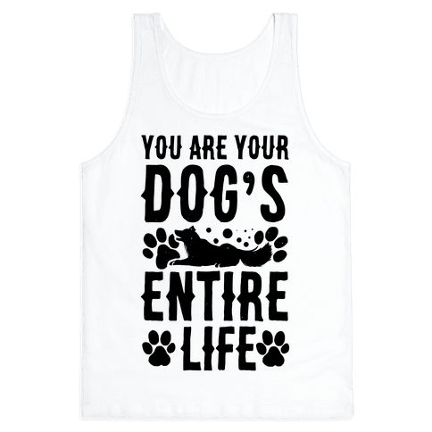 You Are Your Dog's Entire Life. Tank Top