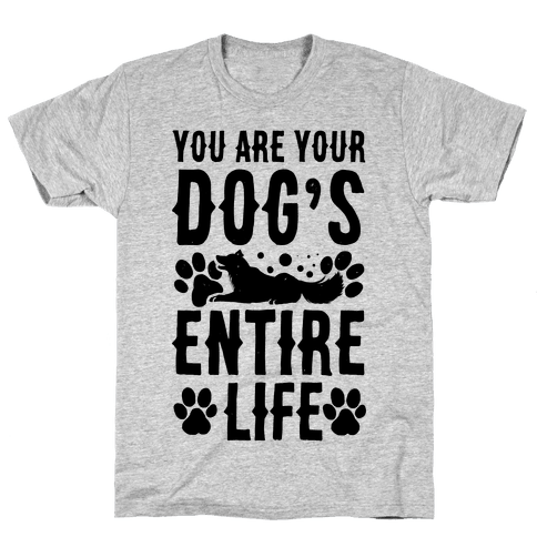You Are Your Dog's Entire Life. Mens T-Shirt