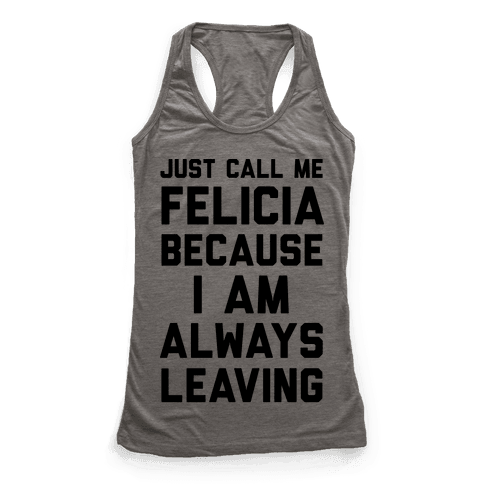 Just Call Me Felicia Because I Am Always Leaving Racerback Tank Top
