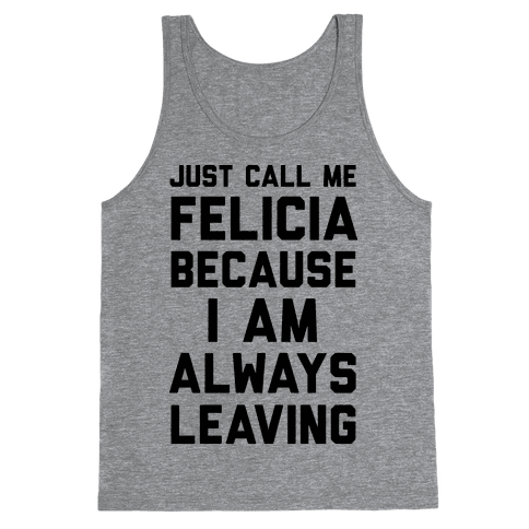 Just Call Me Felicia Because I Am Always Leaving Tank Top