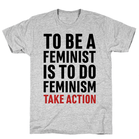 To Be A Feminist Is To Do Feminism - Take Action Mens T-Shirt
