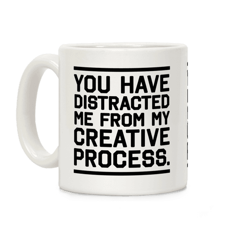 You Have Distracted Me From My Creative Process Coffee Mug