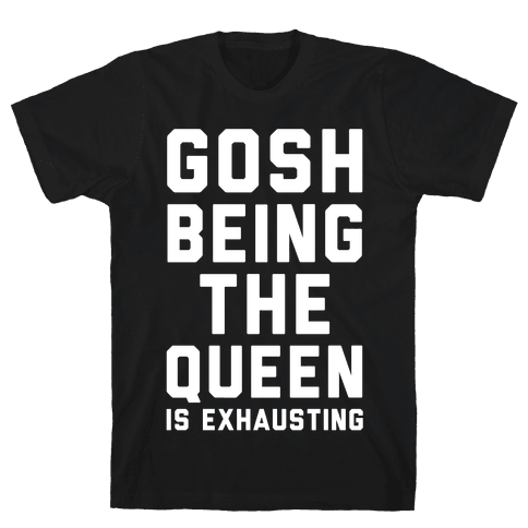 Gosh Being The Queen Is Exhausting  Mens T-Shirt