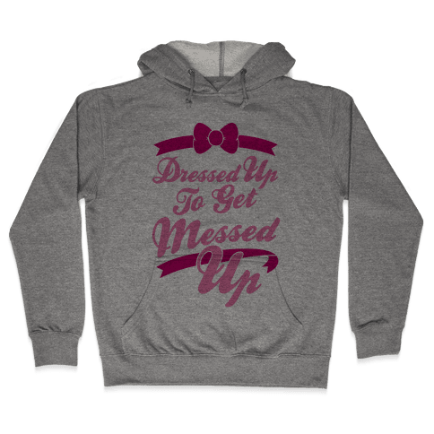 Dressed Up To Get Messed Up Hooded Sweatshirt