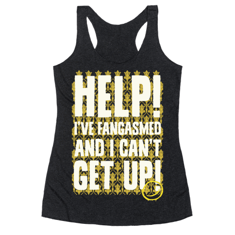 Help I've Fangasmed and I Can't Get Up Racerback Tank Top