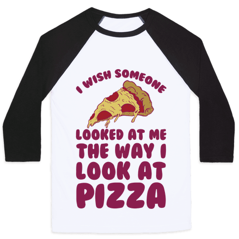 I Wish Someone Looked At Me The Way I Look At Pizza Baseball Tee